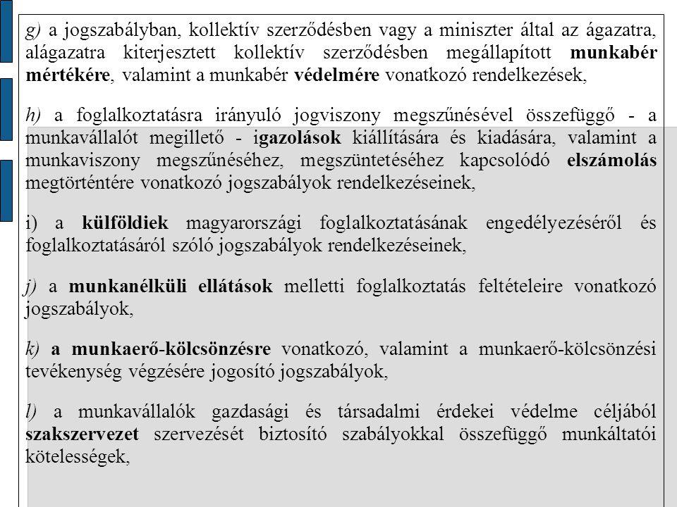 g) a jogszabályban, kollektív szerződésben vagy a miniszter által az ágazatra, alágazatra kiterjesztett kollektív szerződésben megállapított munkabér mértékére, valamint a munkabér védelmére vonatkozó rendelkezések, h) a foglalkoztatásra irányuló jogviszony megszűnésével összefüggő - a munkavállalót megillető - igazolások kiállítására és kiadására, valamint a munkaviszony megszűnéséhez, megszüntetéséhez kapcsolódó elszámolás megtörténtére vonatkozó jogszabályok rendelkezéseinek, i) a külföldiek magyarországi foglalkoztatásának engedélyezéséről és foglalkoztatásáról szóló jogszabályok rendelkezéseinek, j) a munkanélküli ellátások melletti foglalkoztatás feltételeire vonatkozó jogszabályok, k) a munkaerő-kölcsönzésre vonatkozó, valamint a munkaerő-kölcsönzési tevékenység végzésére jogosító jogszabályok, l) a munkavállalók gazdasági és társadalmi érdekei védelme céljából szakszervezet szervezését biztosító szabályokkal összefüggő munkáltatói kötelességek,