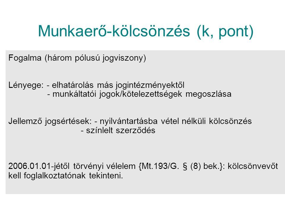 Munkaerő-kölcsönzés (k, pont) Fogalma (három pólusú jogviszony) Lényege: - elhatárolás más jogintézményektől - munkáltatói jogok/kötelezettségek megoszlása Jellemző jogsértések: - nyilvántartásba vétel nélküli kölcsönzés - színlelt szerződés 2006.01.01-jétől törvényi vélelem {Mt.193/G.