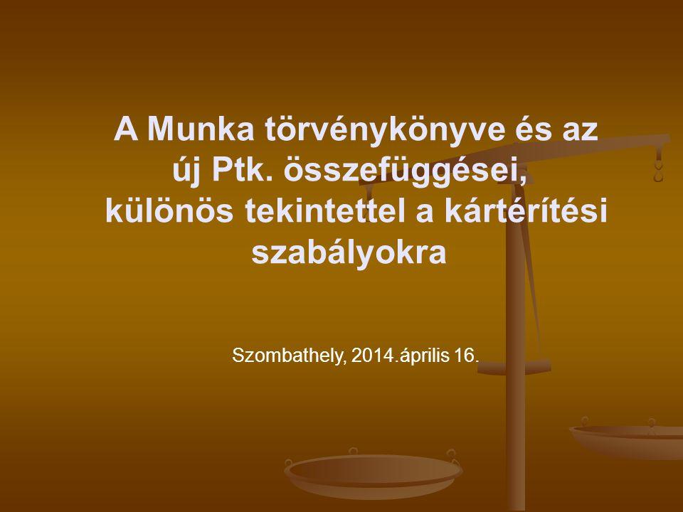 A Munka törvénykönyve és az új Ptk. összefüggései, különös tekintettel a kártérítési szabályokra Szombathely, 2014.április 16.