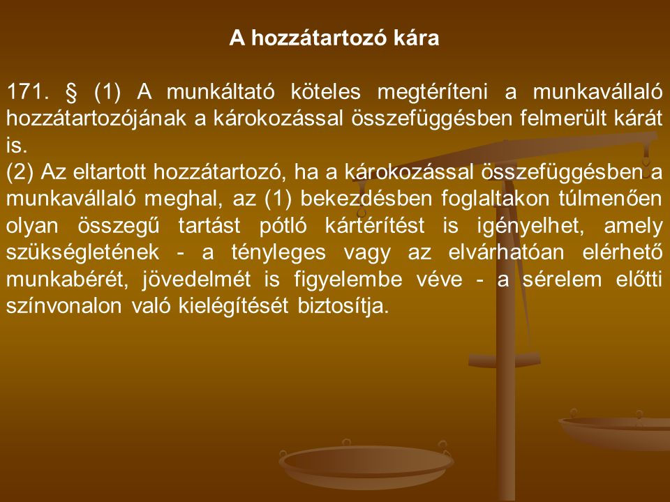 A hozzátartozó kára 171. § (1) A munkáltató köteles megtéríteni a munkavállaló hozzátartozójának a károkozással összefüggésben felmerült kárát is. (2)