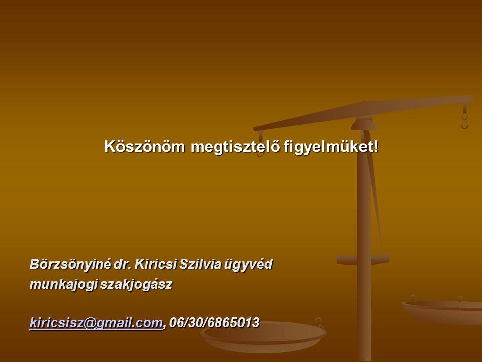 Köszönöm megtisztelő figyelmüket! Börzsönyiné dr. Kiricsi Szilvia ügyvéd munkajogi szakjogász kiricsisz@gmail.comkiricsisz@gmail.com, 06/30/6865013 ki