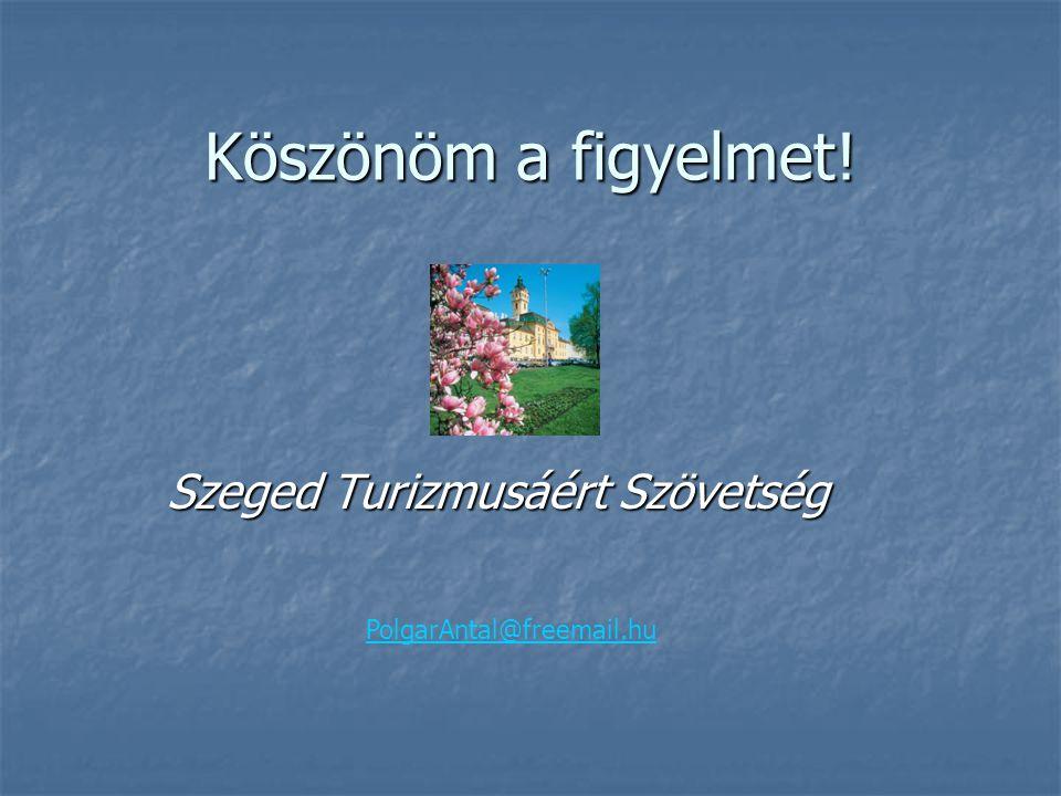 Köszönöm a figyelmet! Szeged Turizmusáért Szövetség PolgarAntal@freemail.hu