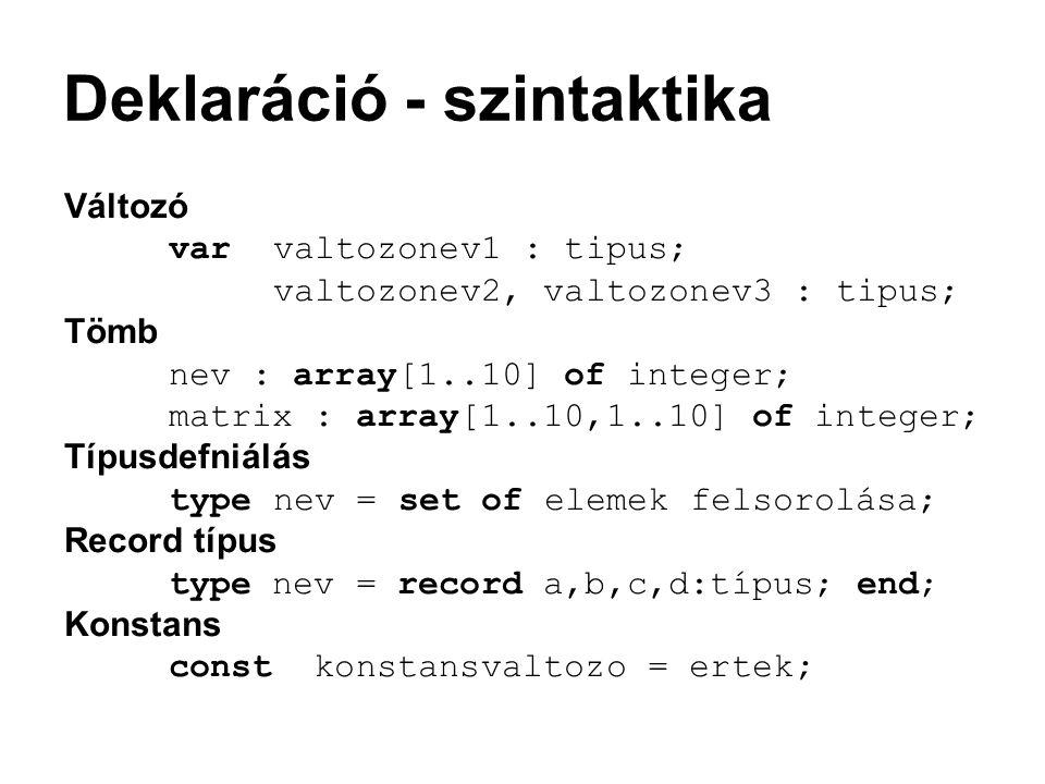 Deklaráció - szintaktika Változó var valtozonev1 : tipus; valtozonev2, valtozonev3 : tipus; Tömb nev : array[1..10] of integer; matrix : array[1..10,1