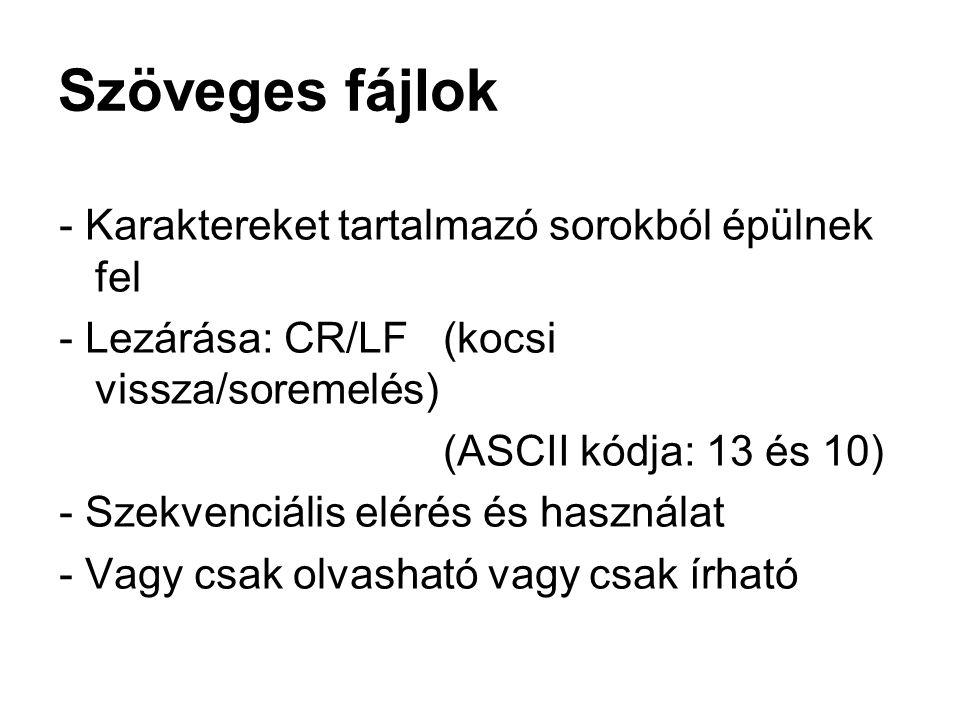 Szöveges fájlok - Karaktereket tartalmazó sorokból épülnek fel - Lezárása: CR/LF (kocsi vissza/soremelés) (ASCII kódja: 13 és 10) - Szekvenciális elér