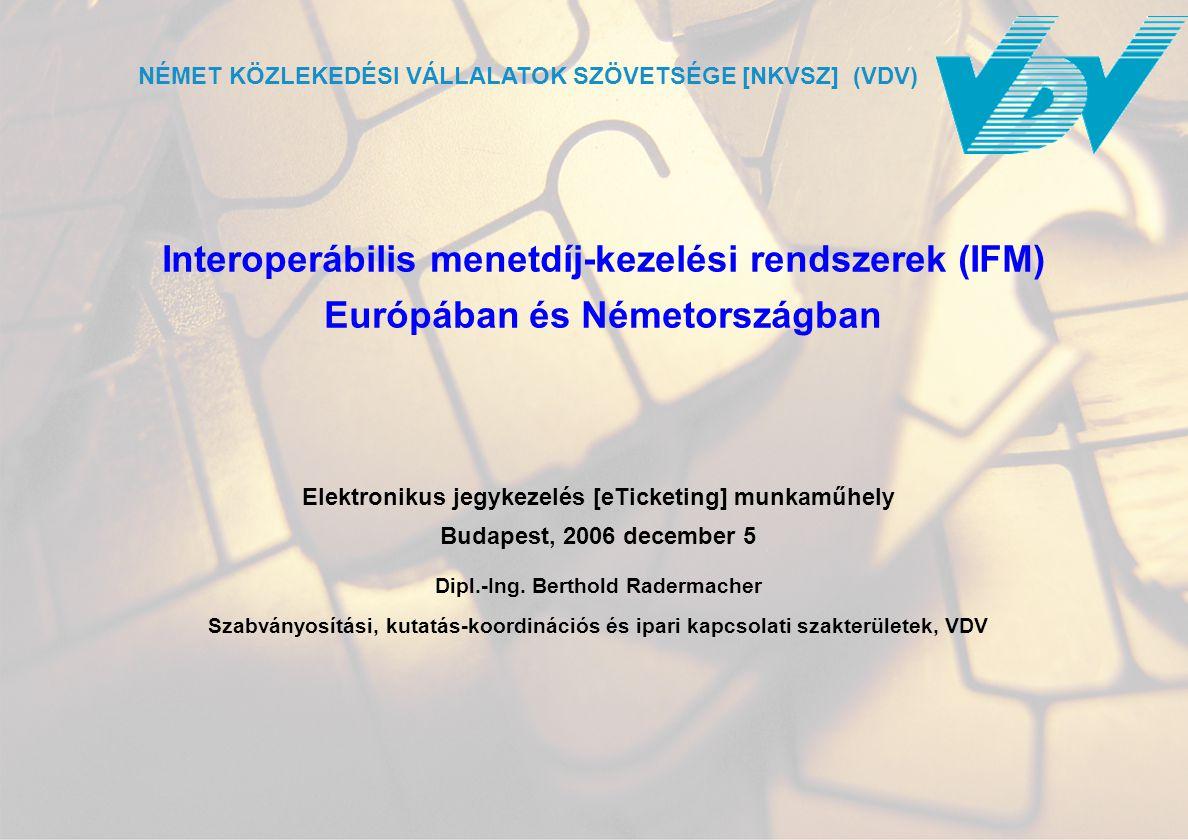 NÉMET KÖZLEKEDÉSI VÁLLALATOK SZÖVETSÉGE [NKVSZ] (VDV) Interoperábilis menetdíj-kezelési rendszerek (IFM) Európában és Németországban Elektronikus jegykezelés [eTicketing] munkaműhely Budapest, 2006 december 5 Dipl.-Ing.