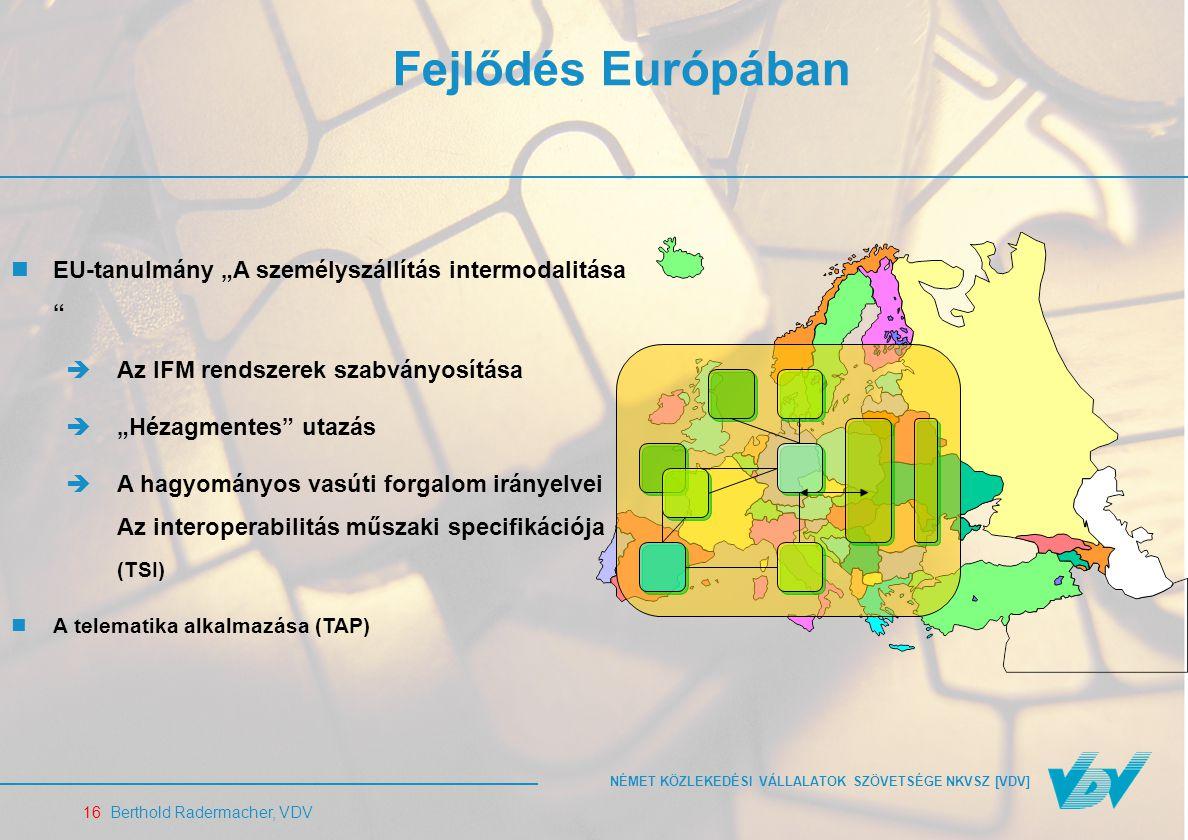 """NÉMET KÖZLEKEDÉSI VÁLLALATOK SZÖVETSÉGE NKVSZ [VDV] 16 Berthold Radermacher, VDV Fejlődés Európában EU-tanulmány """"A személyszállítás intermodalitása  Az IFM rendszerek szabványosítása  """"Hézagmentes utazás  A hagyományos vasúti forgalom irányelvei Az interoperabilitás műszaki specifikációja (TSI) A telematika alkalmazása (TAP)"""