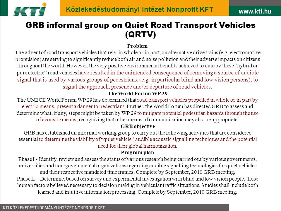 3 Közlekedéstudományi Intézet Nonprofit KFT GRB informal group on Quiet Road Transport Vehicles (QRTV) Problem The advent of road transport vehicles that rely, in whole or in part, on alternative drive trains (e.g.