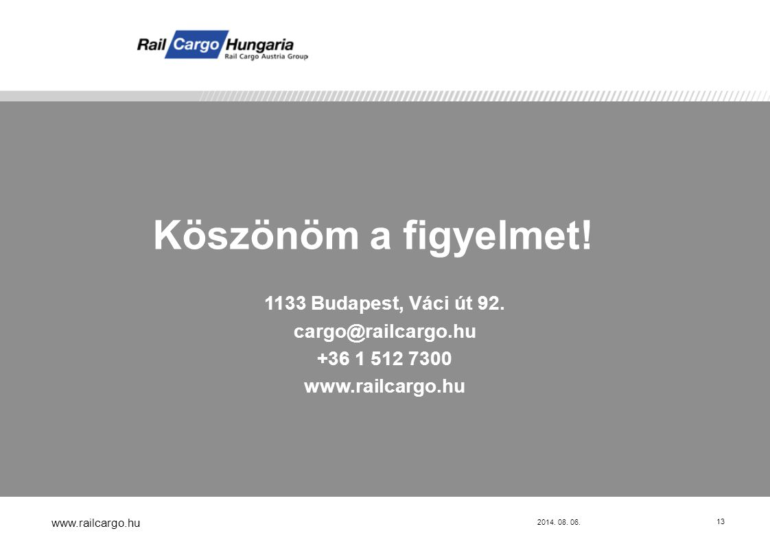 2014. 08. 06. www.railcargo.hu 13 Köszönöm a figyelmet! 1133 Budapest, Váci út 92. cargo@railcargo.hu +36 1 512 7300 www.railcargo.hu
