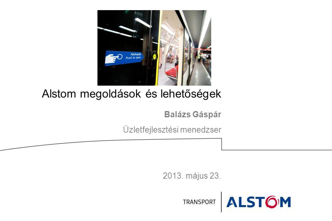 Alstom megoldások és lehetőségek Balázs Gáspár Üzletfejlesztési menedzser 2013. május 23.