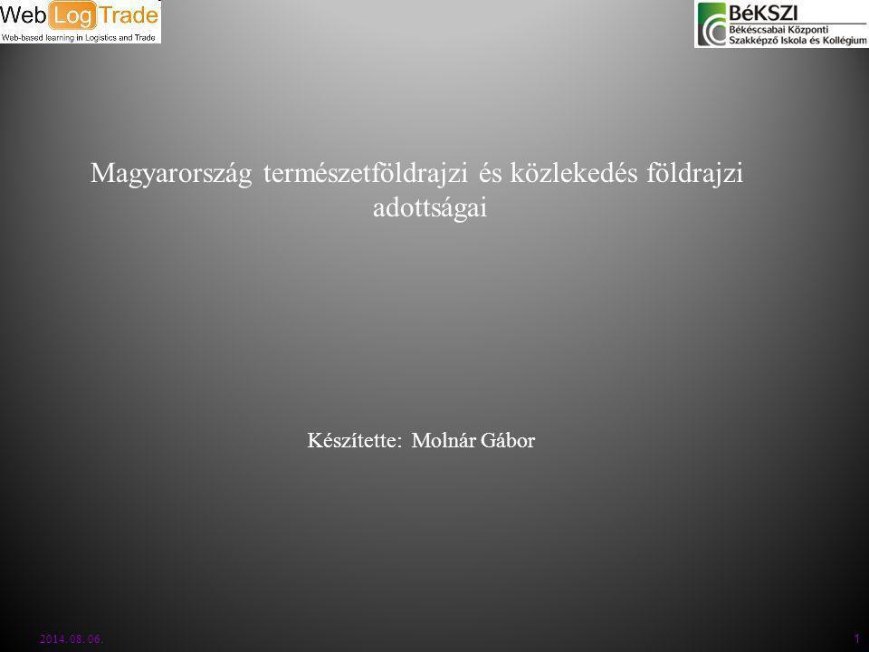 2014. 08. 06. 1 Készítette: Molnár Gábor Magyarország természetföldrajzi és közlekedés földrajzi adottságai