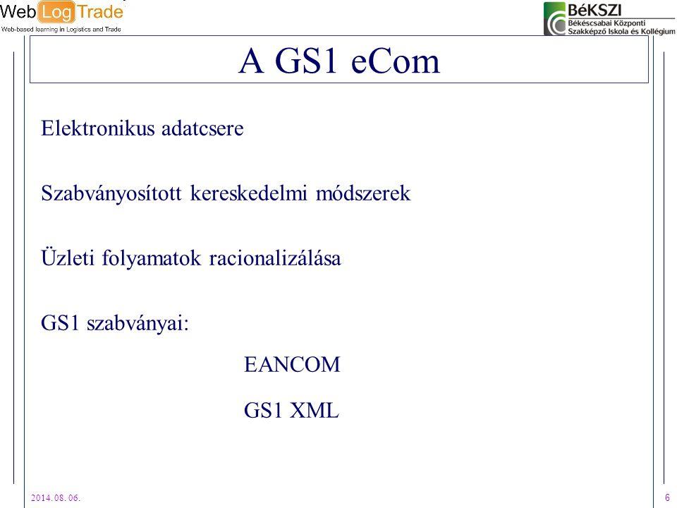 2014. 08. 06. 6 A GS1 eCom Elektronikus adatcsere Szabványosított kereskedelmi módszerek Üzleti folyamatok racionalizálása GS1 szabványai: EANCOM GS1