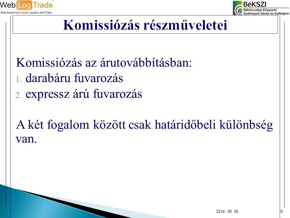 Komissiózás az árutovábbításban: 1. darabáru fuvarozás 2. expressz árú fuvarozás A két fogalom között csak határidőbeli különbség van. 2014. 08. 06.8