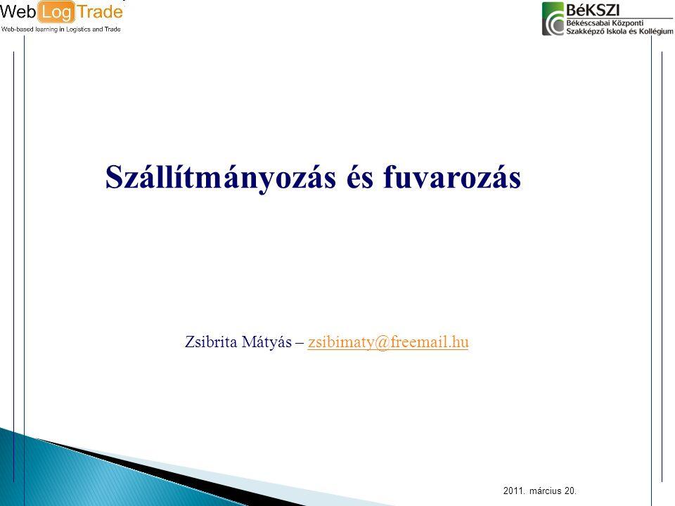 2011. március 20. Szállítmányozás és fuvarozás Zsibrita Mátyás – zsibimaty@freemail.huzsibimaty@freemail.hu