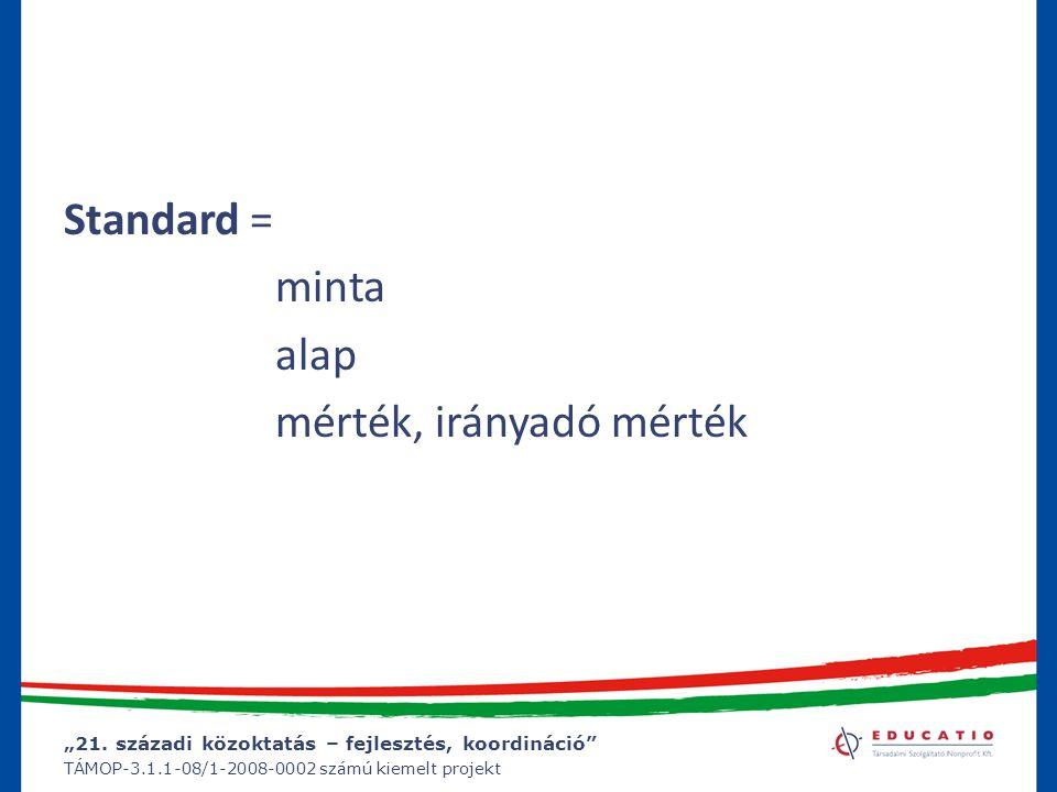 """""""21. századi közoktatás – fejlesztés, koordináció"""" TÁMOP-3.1.1-08/1-2008-0002 számú kiemelt projekt Standard = minta alap mérték, irányadó mérték"""