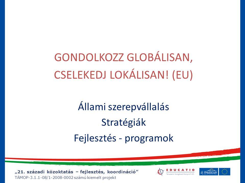 """""""21. századi közoktatás – fejlesztés, koordináció"""" TÁMOP-3.1.1-08/1-2008-0002 számú kiemelt projekt GONDOLKOZZ GLOBÁLISAN, CSELEKEDJ LOKÁLISAN! (EU) Á"""