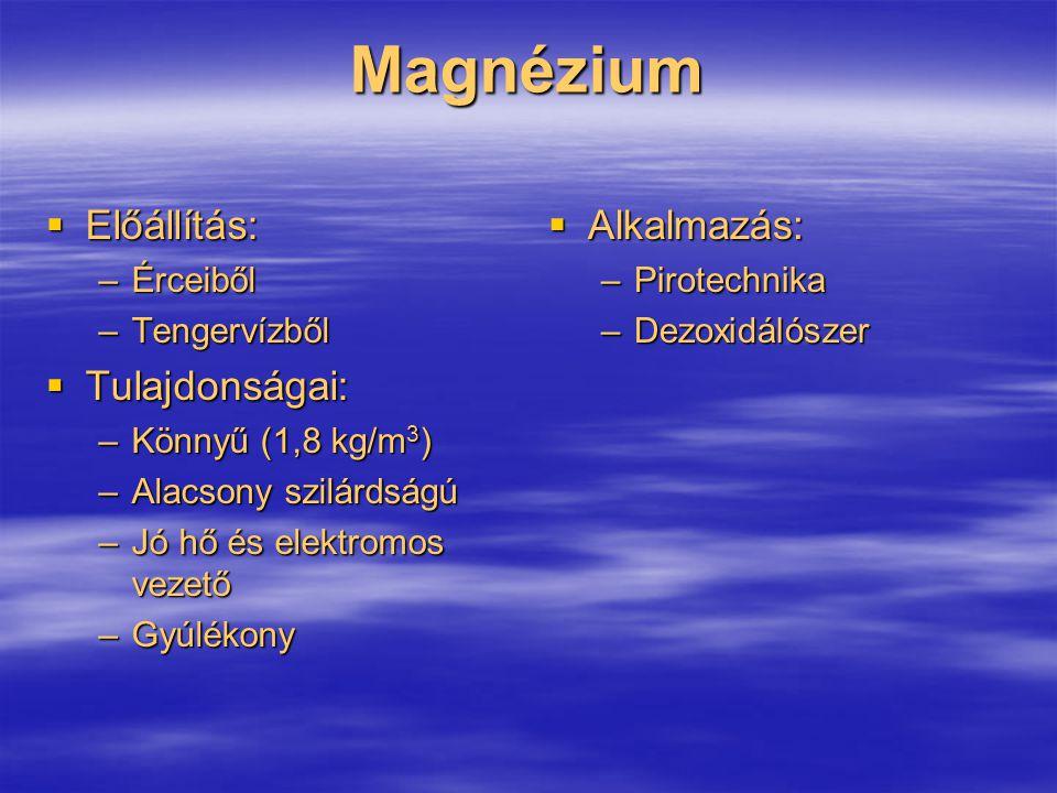 Magnézium  Előállítás: –Érceiből –Tengervízből  Tulajdonságai: –Könnyű (1,8 kg/m 3 ) –Alacsony szilárdságú –Jó hő és elektromos vezető –Gyúlékony 