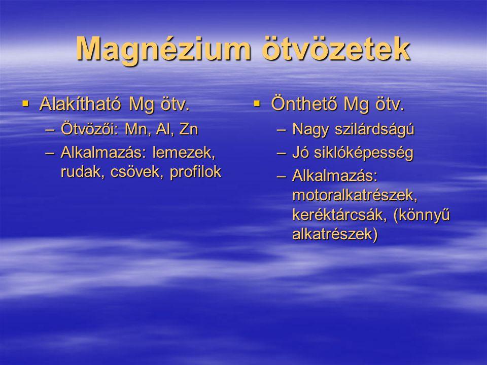 Magnézium ötvözetek  Alakítható Mg ötv. –Ötvözői: Mn, Al, Zn –Alkalmazás: lemezek, rudak, csövek, profilok  Önthető Mg ötv. –Nagy szilárdságú –Jó si