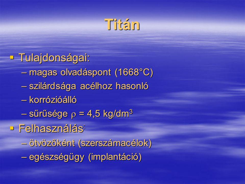 Titán  Tulajdonságai: –magas olvadáspont (1668°C) –szilárdsága acélhoz hasonló –korrózióálló –sűrűsége  = 4,5 kg/dm 3  Felhasználás : –ötvözőként (
