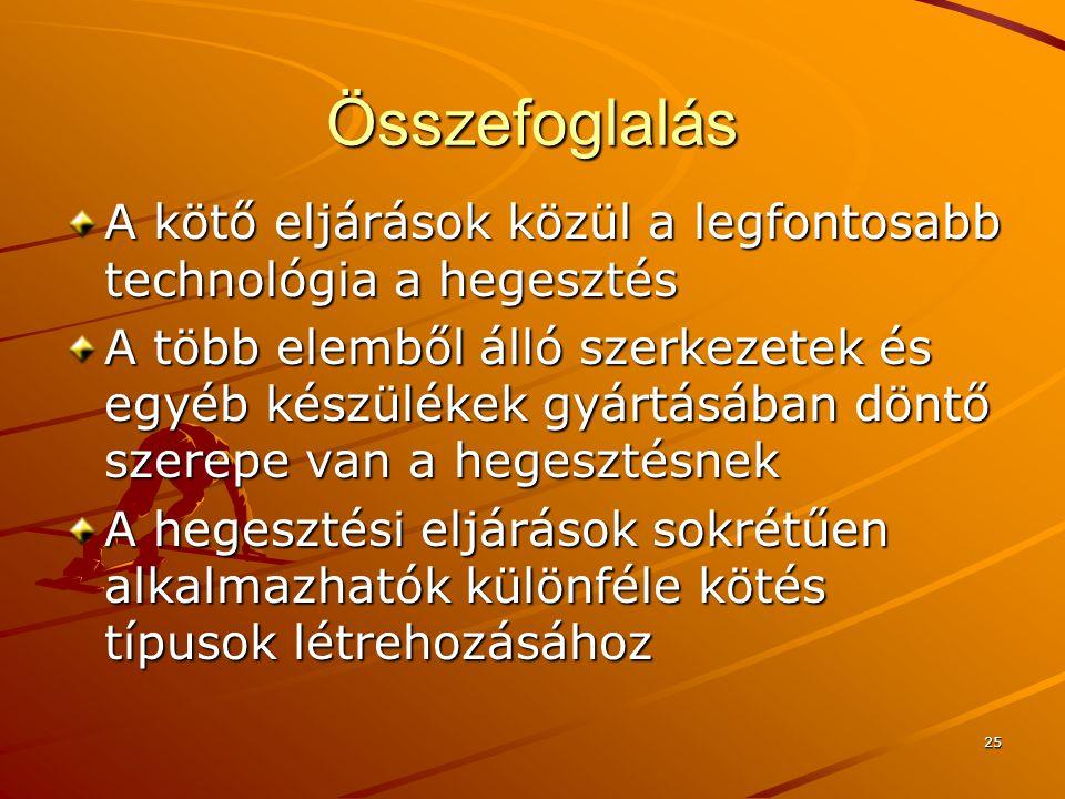 25 Összefoglalás A kötő eljárások közül a legfontosabb technológia a hegesztés A több elemből álló szerkezetek és egyéb készülékek gyártásában döntő s