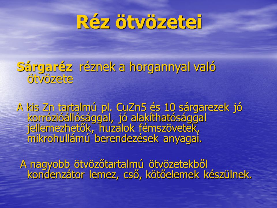 Réz ötvözetei Sárgaréz réznek a horgannyal való ötvözete A kis Zn tartalmú pl. CuZn5 és 10 sárgarezek jó korrózióállósággal, jó alakíthatósággal jelle