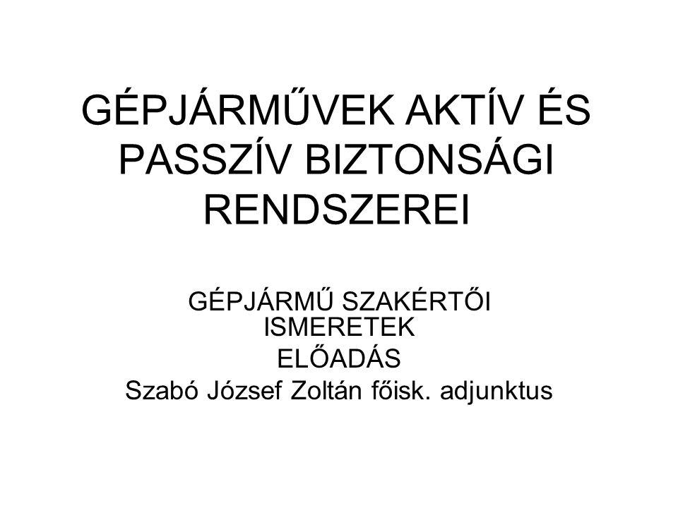 GÉPJÁRMŰVEK AKTÍV ÉS PASSZÍV BIZTONSÁGI RENDSZEREI GÉPJÁRMŰ SZAKÉRTŐI ISMERETEK ELŐADÁS Szabó József Zoltán főisk. adjunktus