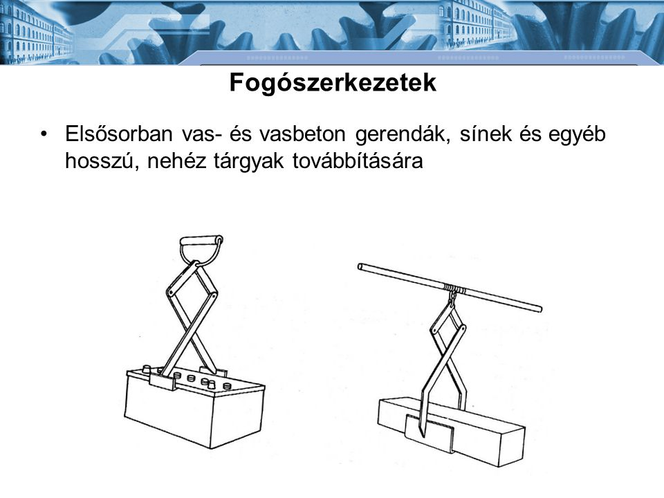 Fogószerkezetek Elsősorban vas- és vasbeton gerendák, sínek és egyéb hosszú, nehéz tárgyak továbbítására