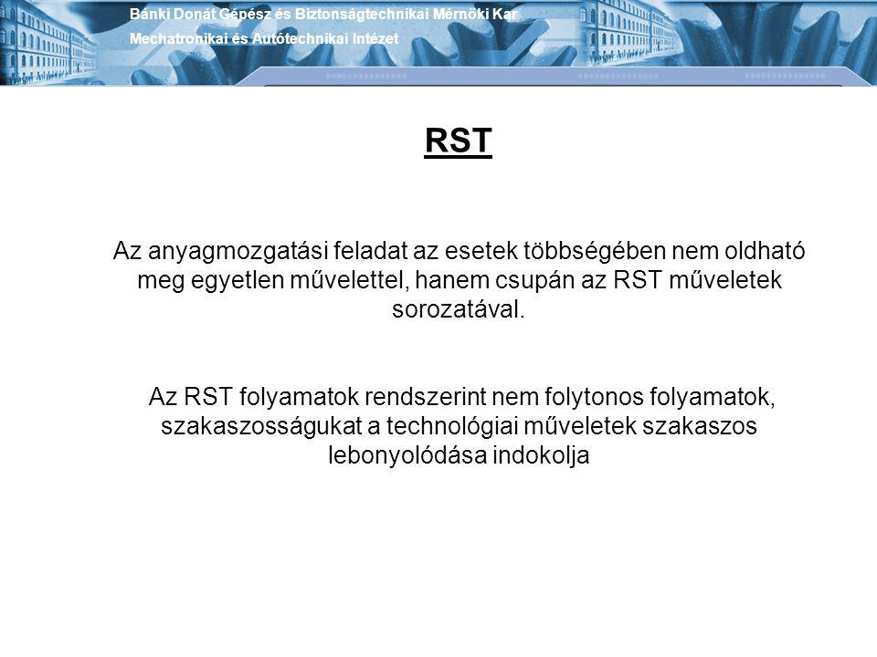 Bánki Donát Gépész és Biztonságtechnikai Mérnöki Kar Mechatronikai és Autótechnikai Intézet RST Az anyagmozgatási feladat az esetek többségében nem ol