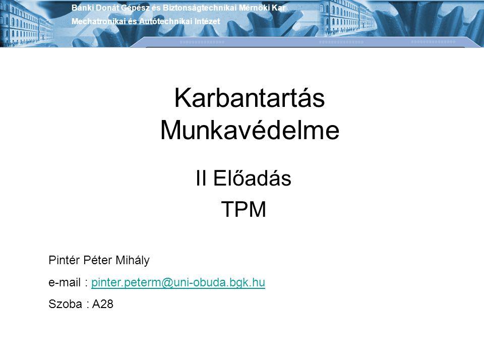 Karbantartás Munkavédelme II Előadás TPM Bánki Donát Gépész és Biztonságtechnikai Mérnöki Kar Mechatronikai és Autótechnikai Intézet Pintér Péter Mihá