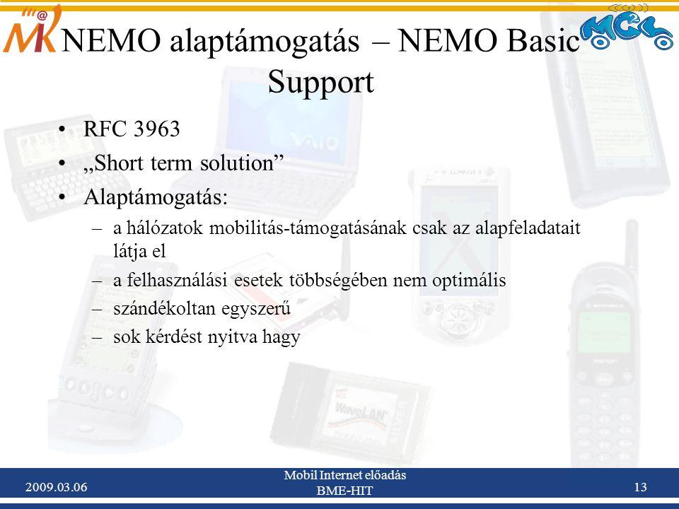 """2009.03.06 Mobil Internet előadás BME-HIT 13 NEMO alaptámogatás – NEMO Basic Support RFC 3963 """"Short term solution Alaptámogatás: –a hálózatok mobilitás-támogatásának csak az alapfeladatait látja el –a felhasználási esetek többségében nem optimális –szándékoltan egyszerű –sok kérdést nyitva hagy"""