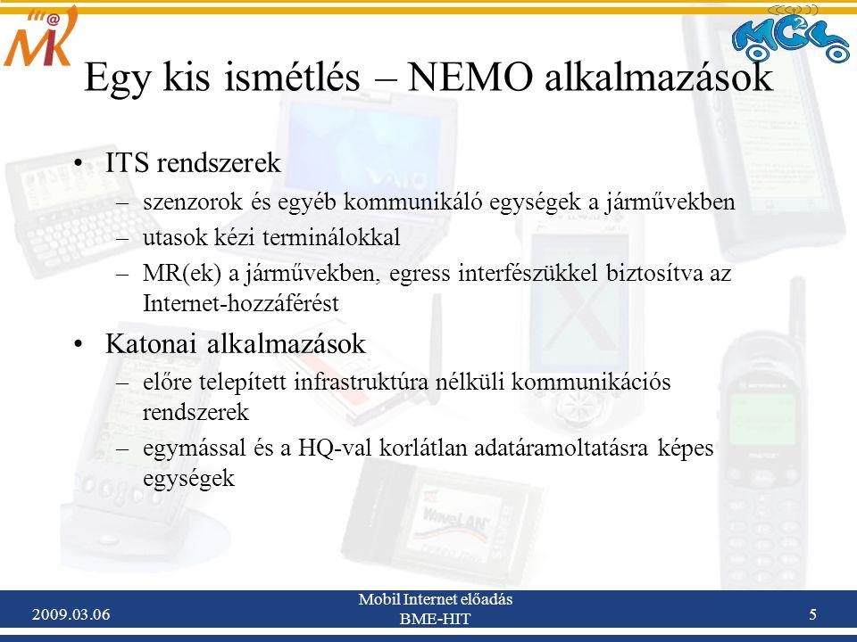 2009.03.06 Mobil Internet előadás BME-HIT 5 Egy kis ismétlés – NEMO alkalmazások ITS rendszerek –szenzorok és egyéb kommunikáló egységek a járművekben –utasok kézi terminálokkal –MR(ek) a járművekben, egress interfészükkel biztosítva az Internet-hozzáférést Katonai alkalmazások –előre telepített infrastruktúra nélküli kommunikációs rendszerek –egymással és a HQ-val korlátlan adatáramoltatásra képes egységek