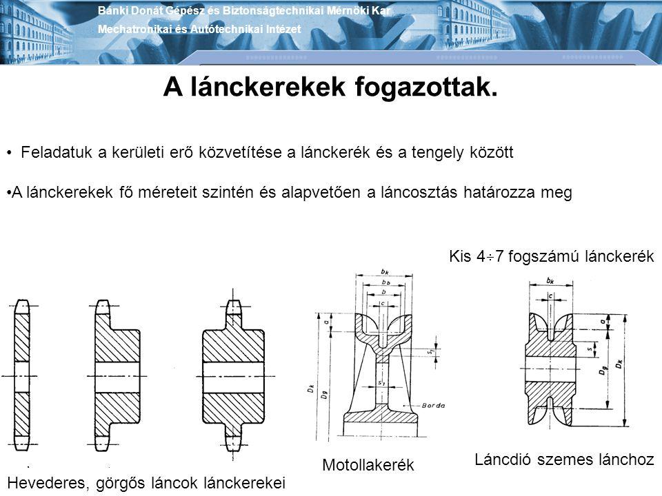 Bánki Donát Gépész és Biztonságtechnikai Mérnöki Kar Mechatronikai és Autótechnikai Intézet A lánckerekek fogazottak. Feladatuk a kerületi erő közvetí