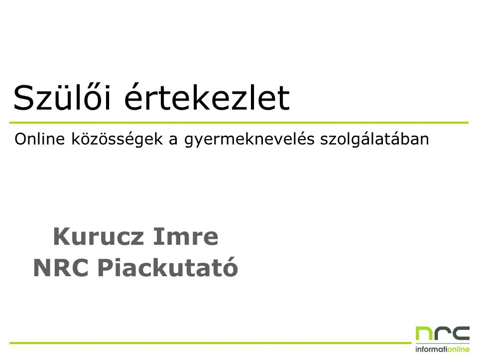 Szülői értekezlet Kurucz Imre NRC Piackutató Online közösségek a gyermeknevelés szolgálatában