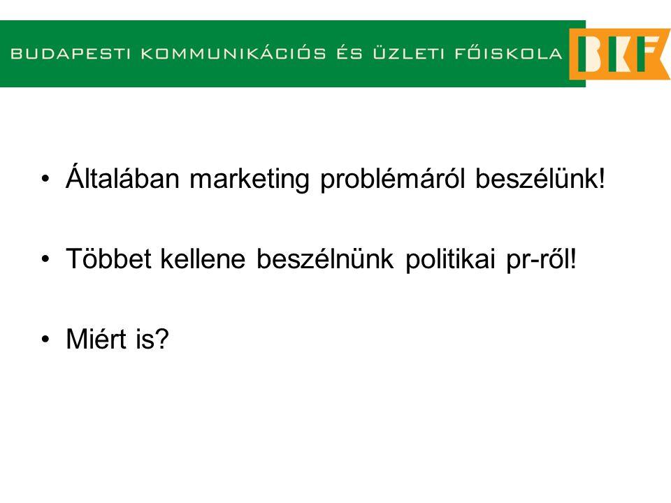 Általában marketing problémáról beszélünk! Többet kellene beszélnünk politikai pr-ről! Miért is