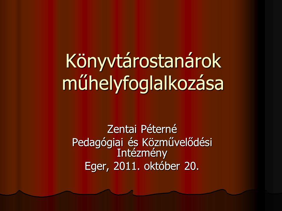 Könyvtárostanárok műhelyfoglalkozása Zentai Péterné Pedagógiai és Közművelődési Intézmény Eger, 2011.