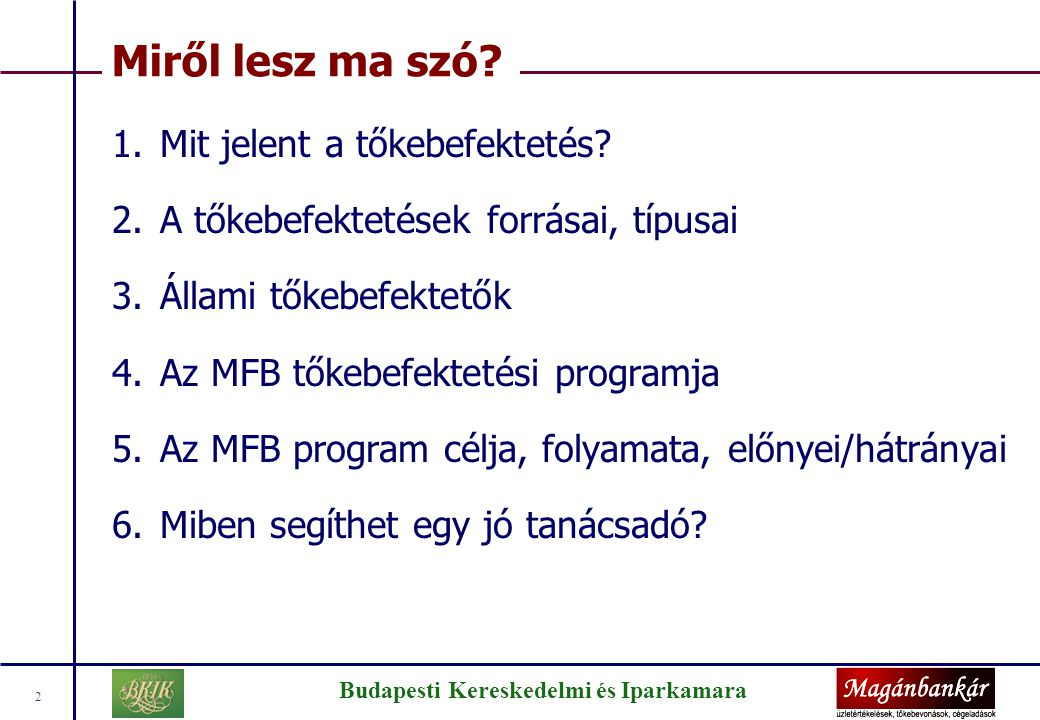 Budapesti Kereskedelmi és Iparkamara 2 Miről lesz ma szó? 1.Mit jelent a tőkebefektetés? 2.A tőkebefektetések forrásai, típusai 3.Állami tőkebefektető