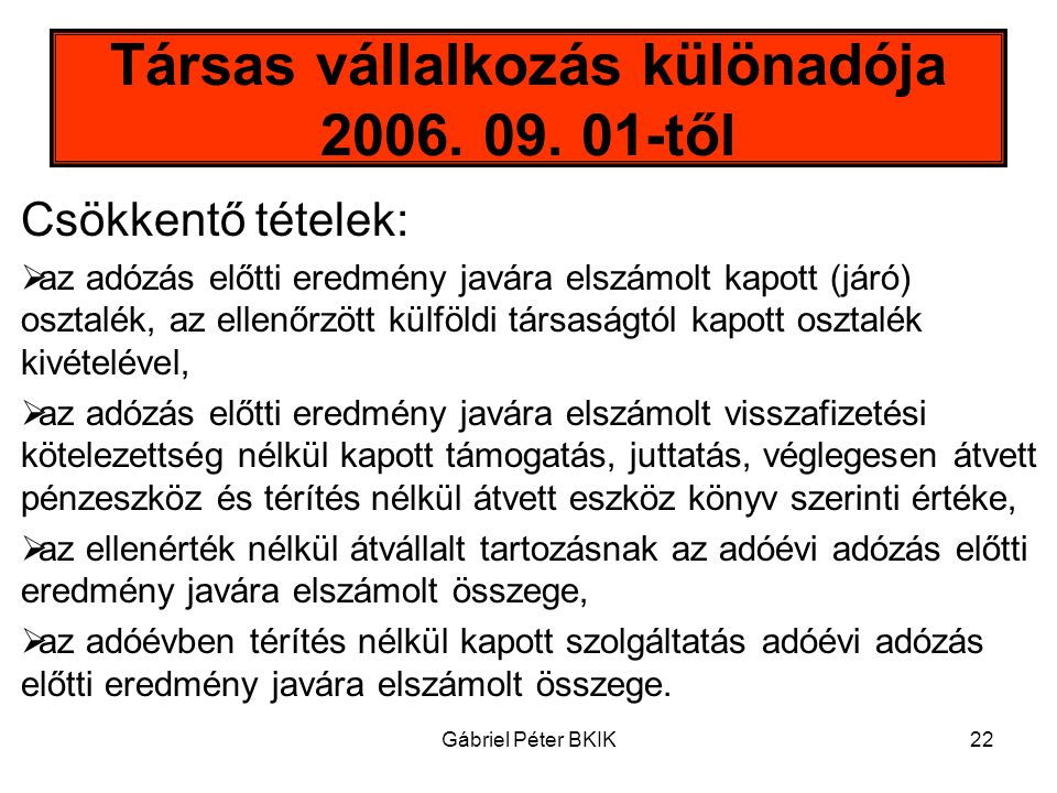 Gábriel Péter BKIK22 Társas vállalkozás különadója 2006. 09. 01-től Csökkentő tételek:  az adózás előtti eredmény javára elszámolt kapott (járó) oszt