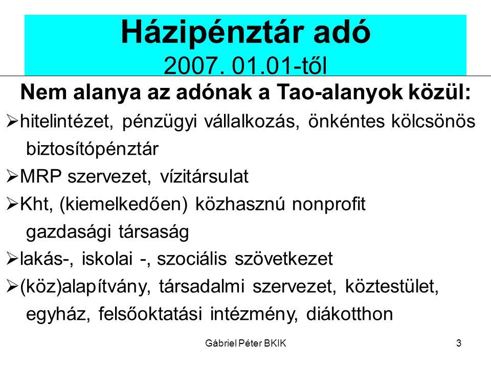Gábriel Péter BKIK3 Házipénztár adó 2007. 01.01-től Nem alanya az adónak a Tao-alanyok közül:  hitelintézet, pénzügyi vállalkozás, önkéntes kölcsönös