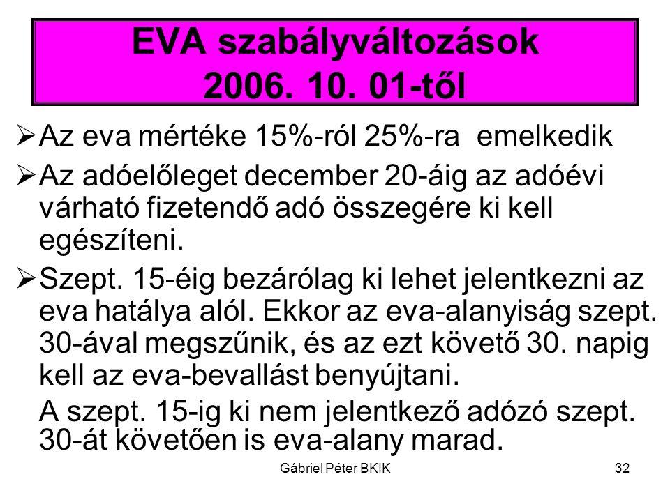 Gábriel Péter BKIK32 EVA szabályváltozások 2006. 10. 01-től  Az eva mértéke 15%-ról 25%-ra emelkedik  Az adóelőleget december 20-áig az adóévi várha