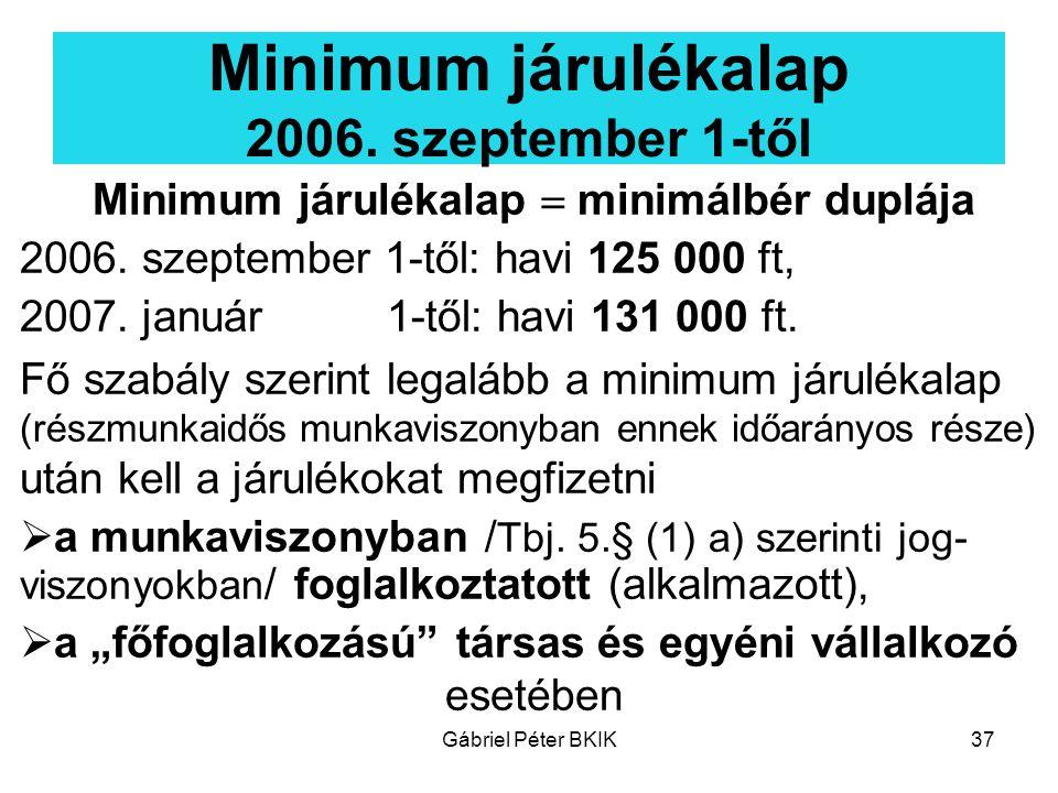 Gábriel Péter BKIK37 Minimum járulékalap 2006. szeptember 1-től Minimum járulékalap  minimálbér duplája 2006. szeptember 1-től: havi 125 000 ft, 2007