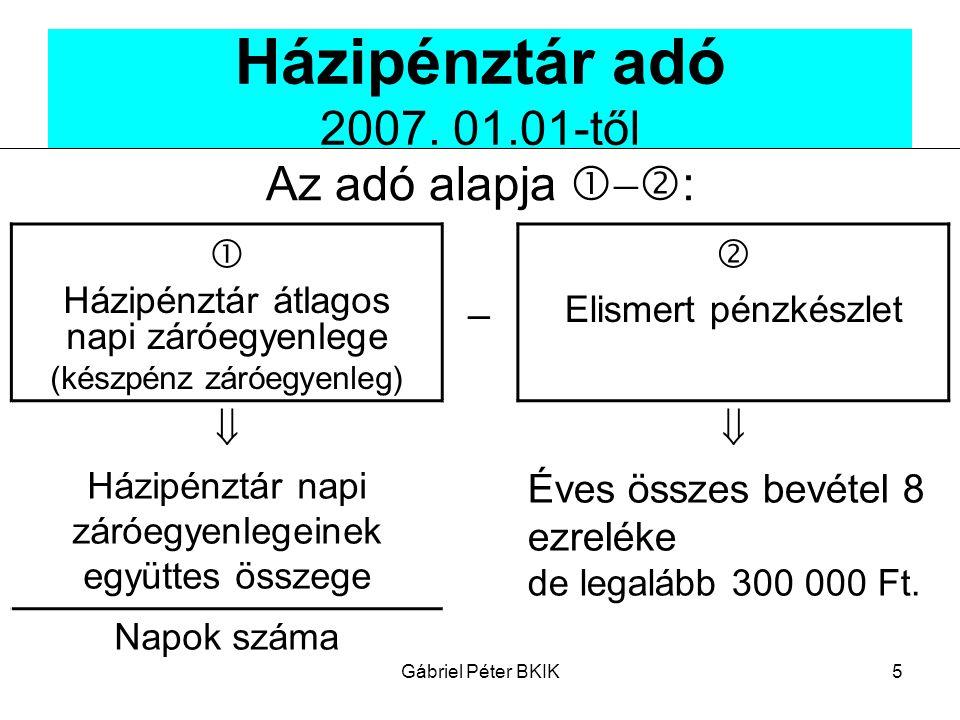 Gábriel Péter BKIK5 Házipénztár adó 2007. 01.01-től Az adó alapja    :  Házipénztár átlagos napi záróegyenlege (készpénz záróegyenleg)   Elismer