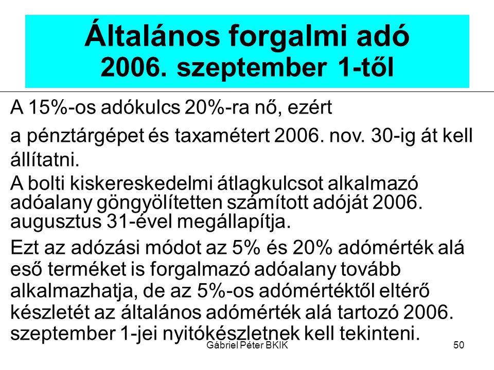 Gábriel Péter BKIK50 Általános forgalmi adó 2006. szeptember 1-től A 15%-os adókulcs 20%-ra nő, ezért a pénztárgépet és taxamétert 2006. nov. 30-ig át