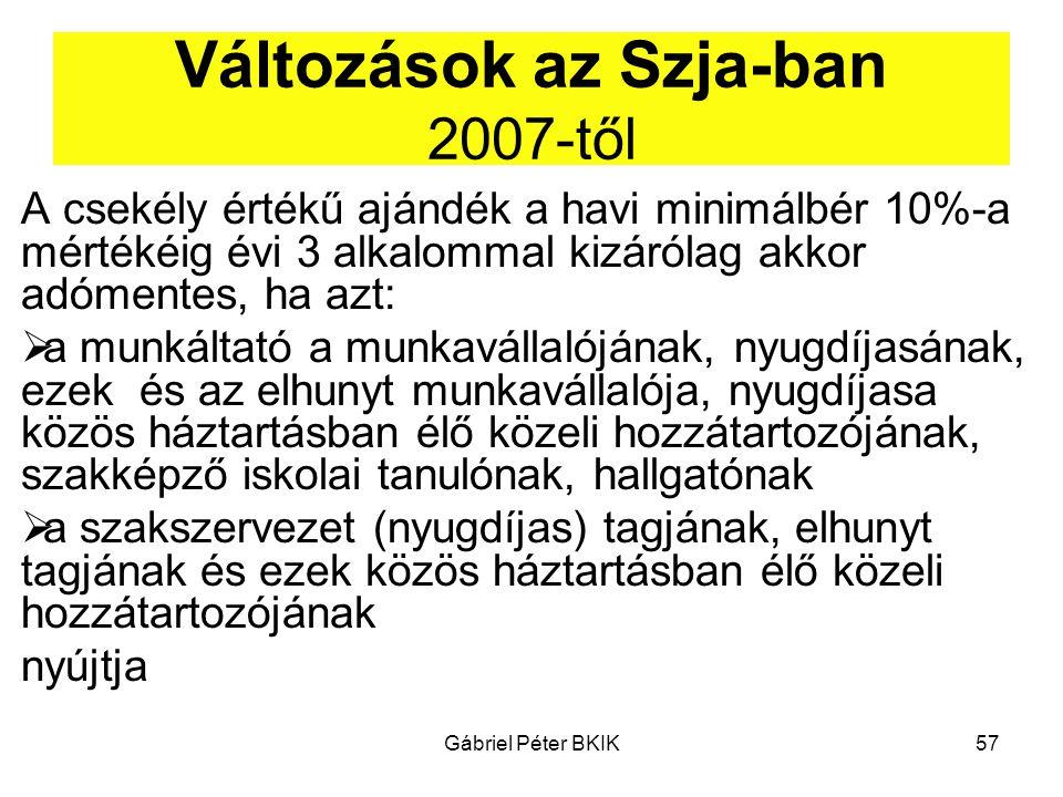 Gábriel Péter BKIK57 Változások az Szja-ban 2007-től A csekély értékű ajándék a havi minimálbér 10%-a mértékéig évi 3 alkalommal kizárólag akkor adóme