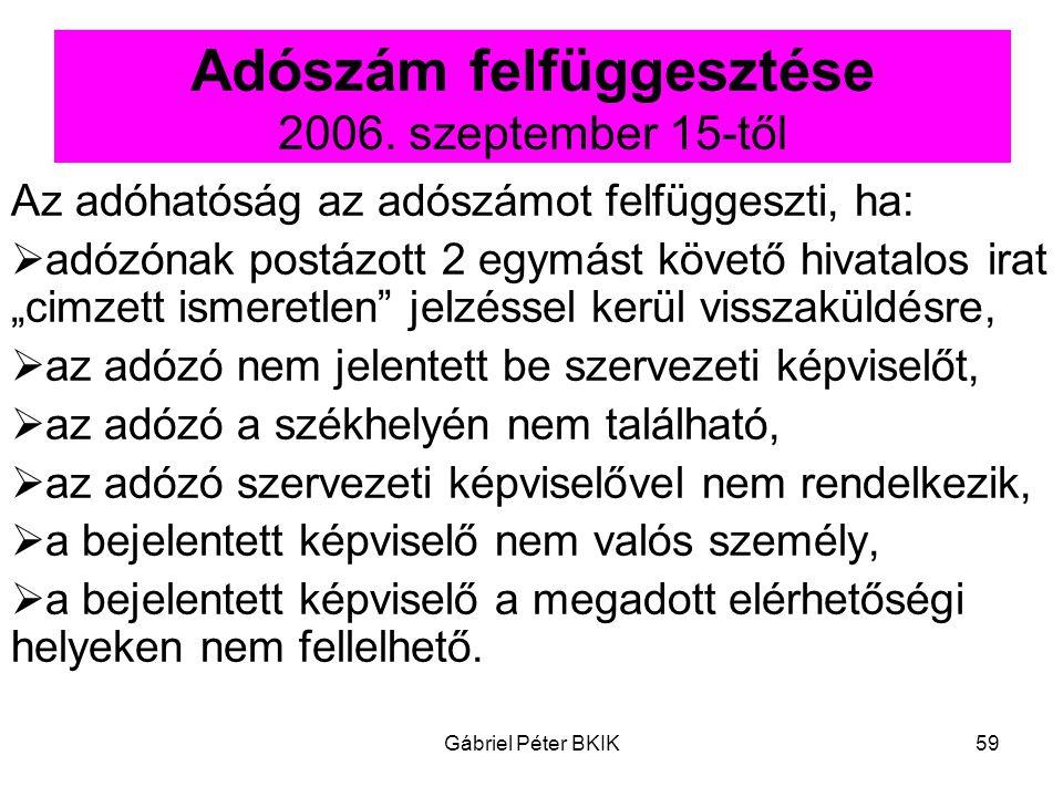Gábriel Péter BKIK59 Adószám felfüggesztése 2006. szeptember 15-től Az adóhatóság az adószámot felfüggeszti, ha:  adózónak postázott 2 egymást követő