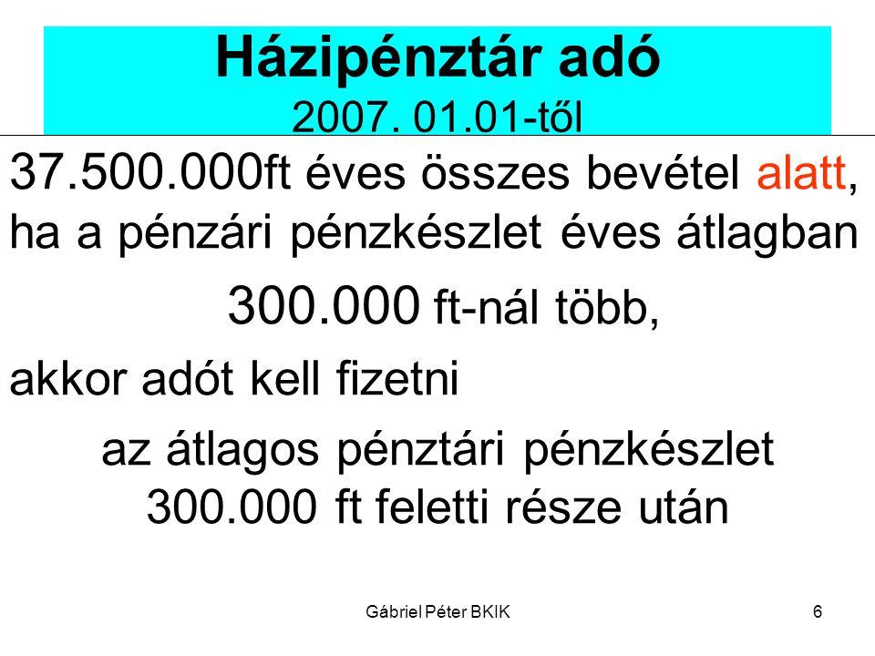 Gábriel Péter BKIK6 Házipénztár adó 2007. 01.01-től 37.500.000 ft éves összes bevétel alatt, ha a pénzári pénzkészlet éves átlagban 300.000 ft-nál töb