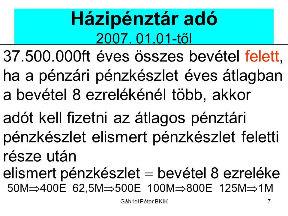 Gábriel Péter BKIK7 Házipénztár adó 2007. 01.01-től 37.500.000ft éves összes bevétel felett, ha a pénzári pénzkészlet éves átlagban a bevétel 8 ezrelé