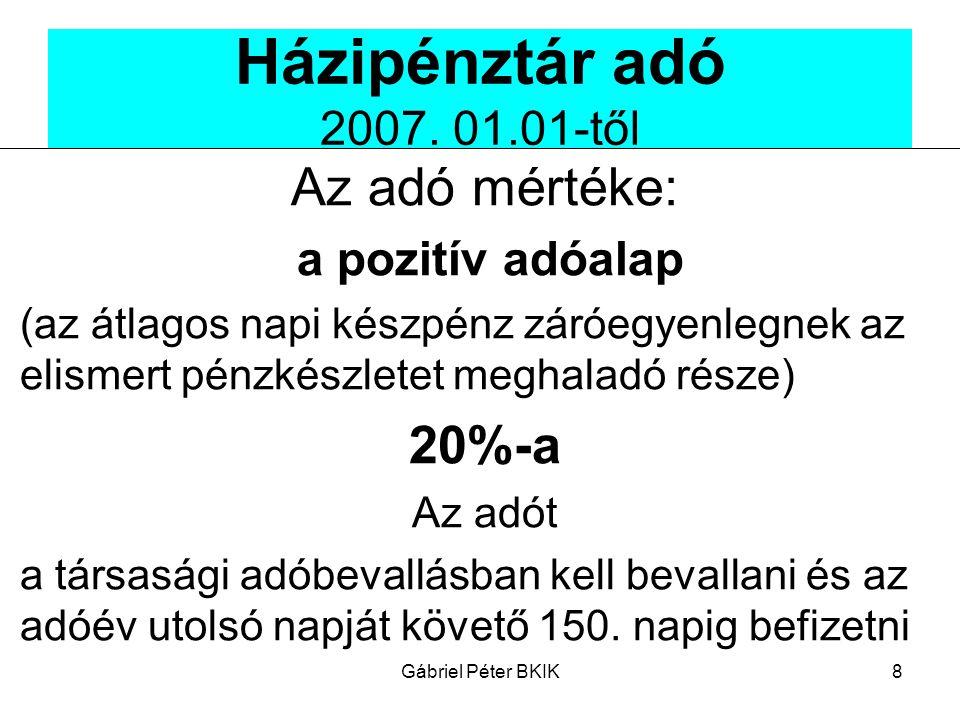 Gábriel Péter BKIK8 Házipénztár adó 2007. 01.01-től Az adó mértéke: a pozitív adóalap (az átlagos napi készpénz záróegyenlegnek az elismert pénzkészle