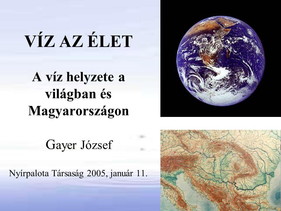 VÍZ AZ ÉLET A víz helyzete a világban és Magyarországon G ayer József Nyírpalota Társaság 2005, január 11.