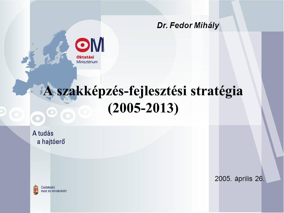 A szakképzés-fejlesztési stratégia (2005-2013) 2005. április 26. Dr. Fedor Mihály