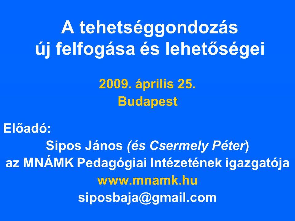 A tehetséggondozás új felfogása és lehetőségei 2009. április 25. Budapest Előadó: Sipos János (és Csermely Péter) az MNÁMK Pedagógiai Intézetének igaz