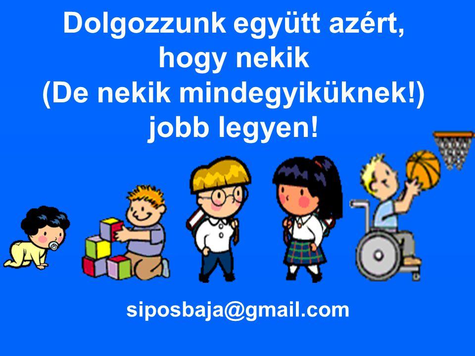 Dolgozzunk együtt azért, hogy nekik (De nekik mindegyiküknek!) jobb legyen! siposbaja@gmail.com